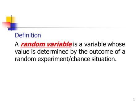 1  Definition  A random variable is a variable whose value is determined by the outcome of a random experiment/chance situation.
