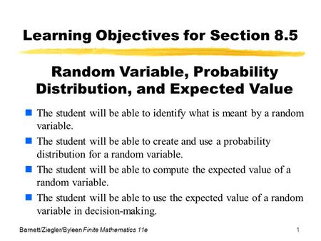Barnett/Ziegler/Byleen Finite Mathematics 11e1 Learning Objectives for Section 8.5 The student will be able to identify what is meant by a random variable.