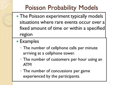 1 Poisson Probability Models The Poisson experiment typically models situations where rare events occur over a fixed amount of time or within a specified.