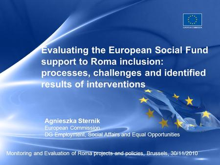 Monitoring and Evaluation of Roma projects and policies, Brussels, 30/11/2010 Evaluating the European Social Fund support to Roma inclusion: processes,