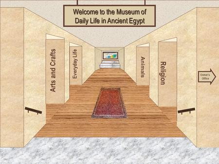 Museum Entrance Arts and Crafts Everyday Life Religion Animals Welcome to the Museum of Daily Life in Ancient Egypt Owner's Office.