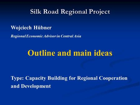 Silk Road Regional Project Wojciech Hübner Regional Economic Advisor in Central Asia Outline and main ideas Type: Capacity Building for Regional Cooperation.