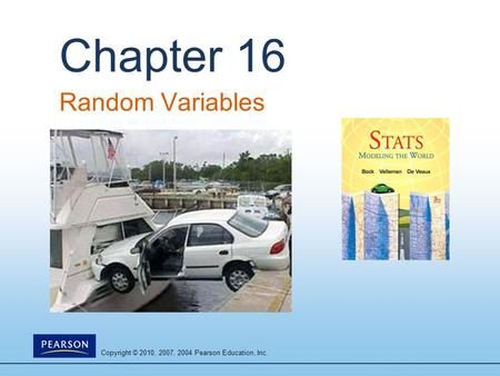 Copyright © 2010, 2007, 2004 Pearson Education, Inc. Chapter 16 Random Variables.