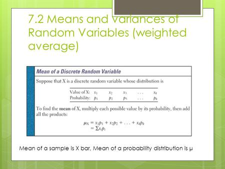 7.2 Means and variances of Random Variables (weighted average) Mean of a sample is X bar, Mean of a probability distribution is μ.