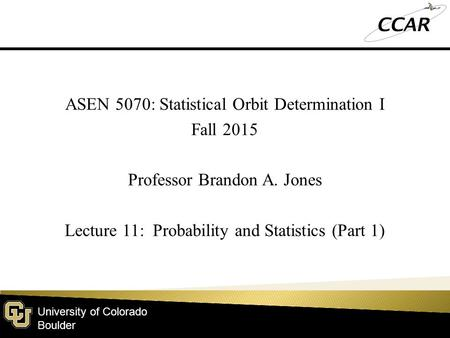 University of Colorado Boulder ASEN 5070: Statistical Orbit Determination I Fall 2015 Professor Brandon A. Jones Lecture 11: Probability and Statistics.