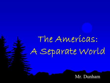 The Americas: A Separate World Mr. Dunham. Hunters & Farmers in the Americas More than 10,000 years ago, humans migrate from Asia to the Americas across.