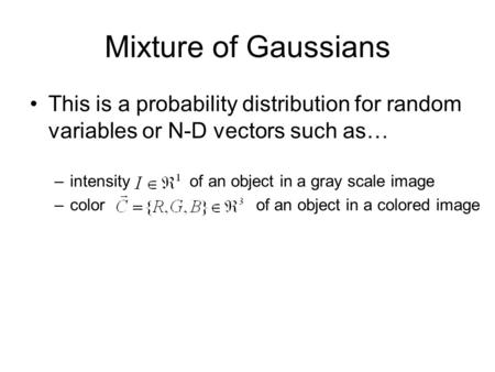 Mixture of Gaussians This is a probability distribution for random variables or N-D vectors such as… –intensity of an object in a gray scale image –color.