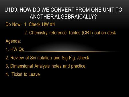 Do Now: 1. Check HW #4 2. Chemistry reference Tables (CRT) out on desk Agenda: 1.HW Qs 2.Review of Sci notation and Sig Fig. /check 3. Dimensional Analysis.