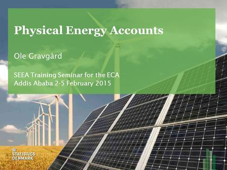 Physical Energy Accounts Ole Gravgård SEEA Training Seminar for the ECA Addis Ababa 2-5 February 2015.