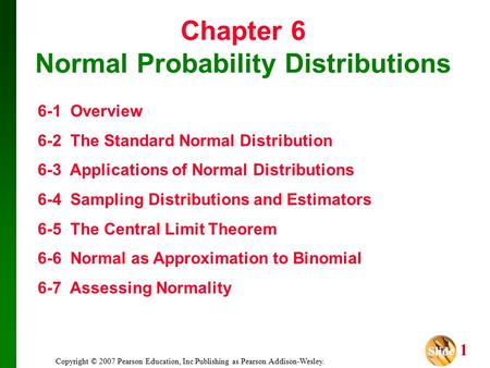 Slide Slide 1 Copyright © 2007 Pearson Education, Inc Publishing as Pearson Addison-Wesley. Chapter 6 Normal Probability Distributions 6-1 Overview 6-2.