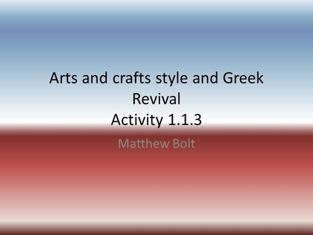 Arts and crafts style and Greek Revival Activity 1.1.3 Matthew Bolt.
