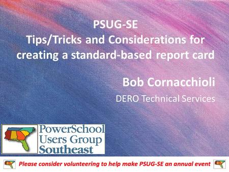 PSUG-SE Tips/Tricks and Considerations for creating a standard-based report card Bob Cornacchioli DERO Technical Services.