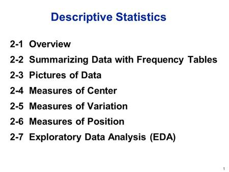 1 Descriptive Statistics 2-1 Overview 2-2 Summarizing Data with Frequency Tables 2-3 Pictures of Data 2-4 Measures of Center 2-5 Measures of Variation.