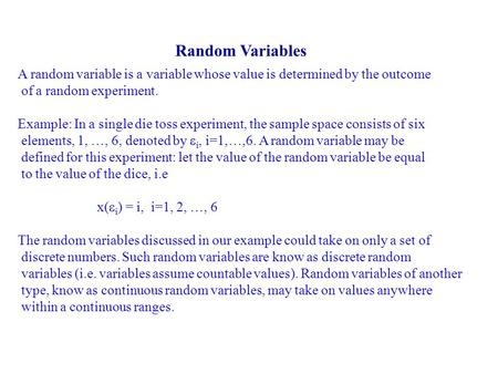 Random Variables A random variable is a variable whose value is determined by the outcome of a random experiment. Example: In a single die toss experiment,