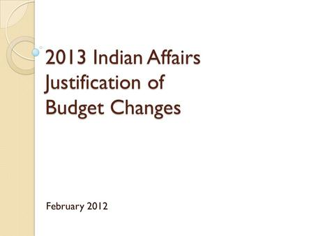 2013 Indian Affairs Justification of Budget Changes February 2012.