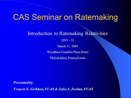 CAS Seminar on Ratemaking Introduction to Ratemaking Relativities (INT - 3) March 11, 2004 Wyndham Franklin Plaza Hotel Philadelphia, Pennsylvania Presented.