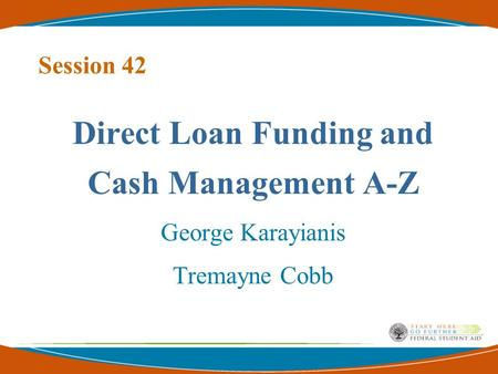 Session 42 Direct Loan Funding and Cash Management A-Z George Karayianis Tremayne Cobb.