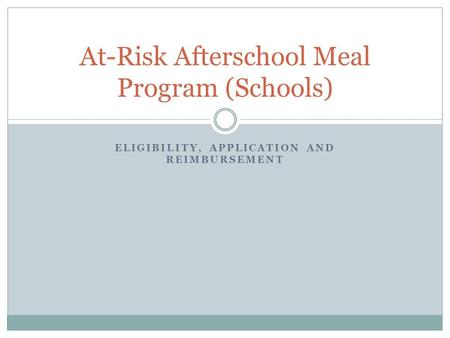 ELIGIBILITY, APPLICATION AND REIMBURSEMENT At-Risk Afterschool Meal Program (Schools)