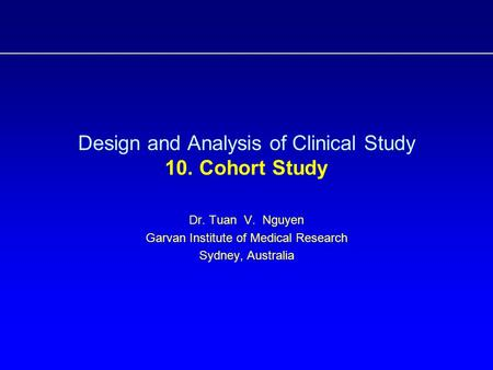 Design and Analysis of Clinical Study 10. Cohort Study Dr. Tuan V. Nguyen Garvan Institute of Medical Research Sydney, Australia.