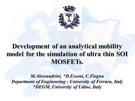 Development of an analytical mobility model for the simulation of ultra thin SOI MOSFETs. M.Alessandrini, *D.Esseni, C.Fiegna Department of Engineering.