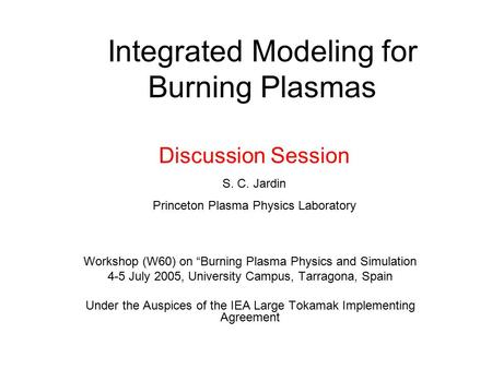 "Integrated Modeling for Burning Plasmas Workshop (W60) on ""Burning Plasma Physics and Simulation 4-5 July 2005, University Campus, Tarragona, Spain Under."