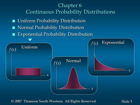 1 1 Slide © 2007 Thomson South-Western. All Rights Reserved Chapter 6 Continuous Probability Distributions n Uniform Probability Distribution n Normal.