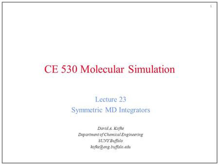 1 CE 530 Molecular Simulation Lecture 23 Symmetric MD Integrators David A. Kofke Department of Chemical Engineering SUNY Buffalo
