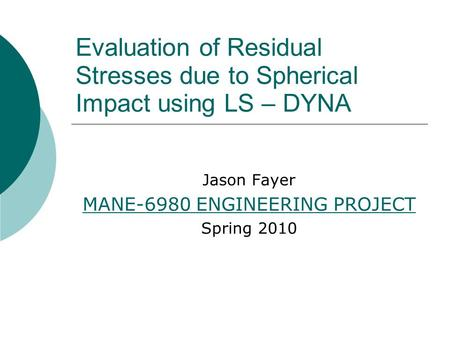 Evaluation of Residual Stresses due to Spherical Impact using LS – DYNA Jason Fayer MANE-6980 ENGINEERING PROJECT Spring 2010.