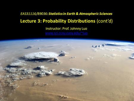 EAS31116/B9036: Statistics in Earth & Atmospheric Sciences Lecture 3: Probability Distributions (cont'd) Instructor: Prof. Johnny Luo www.sci.ccny.cuny.edu/~luo.