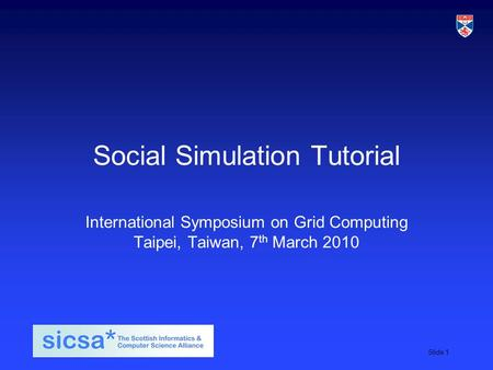 SICSA student induction day, 2009Slide 1 Social Simulation Tutorial International Symposium on Grid Computing Taipei, Taiwan, 7 th March 2010.