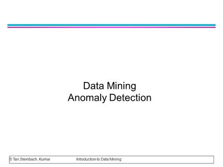 Data Mining Anomaly Detection © Tan,Steinbach, Kumar Introduction to Data Mining.