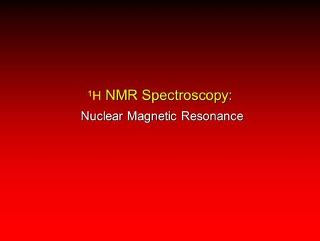 NMR Spectroscopy: 1 H NMR Spectroscopy: Nuclear Magnetic Resonance.