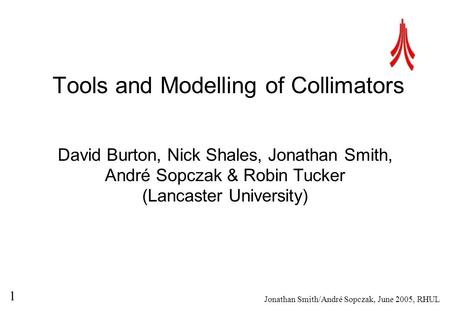 Jonathan Smith/André Sopczak, June 2005, RHUL 1 Tools and Modelling of Collimators David Burton, Nick Shales, Jonathan Smith, André Sopczak & Robin Tucker.