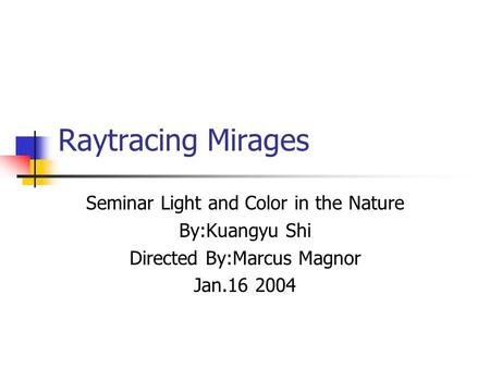 Raytracing Mirages Seminar Light and Color in the Nature By:Kuangyu Shi Directed By:Marcus Magnor Jan.16 2004.