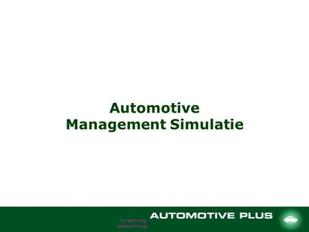 Automotive Management Simulatie. Objectives To let managers in the automotive branch experiment in a self intuition way without any risk, including all.