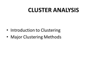 CLUSTER ANALYSIS Introduction to Clustering Major Clustering Methods.