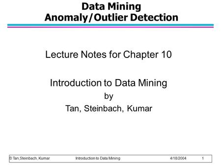 Data Mining Anomaly/Outlier Detection Lecture Notes for Chapter 10 Introduction to Data Mining by Tan, Steinbach, Kumar © Tan,Steinbach, Kumar Introduction.