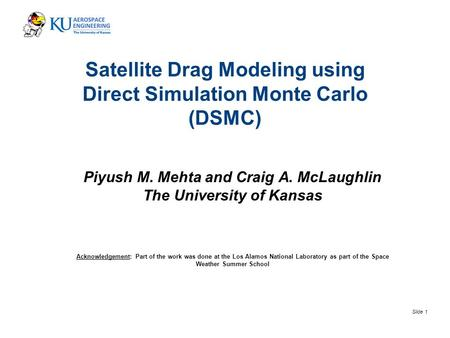 Slide 1 Satellite Drag Modeling using Direct Simulation Monte Carlo (DSMC) Piyush M. Mehta and Craig A. McLaughlin The University of Kansas Acknowledgement: