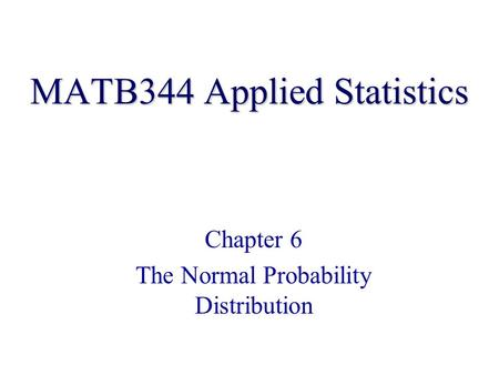 MATB344 Applied Statistics Chapter 6 The Normal Probability Distribution.