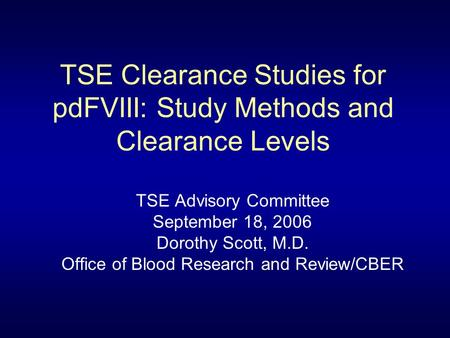 TSE Clearance Studies for pdFVIII: Study Methods and Clearance Levels TSE Advisory Committee September 18, 2006 Dorothy Scott, M.D. Office of Blood Research.