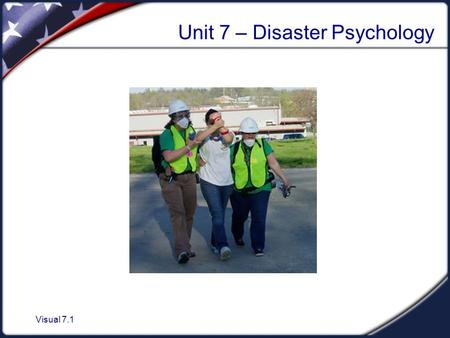 Visual 7.1 Unit 7 – Disaster Psychology. Visual 7.2 Unit Objectives 1.Describe the disaster and post-disaster emotional environment. 2.Describe the steps.