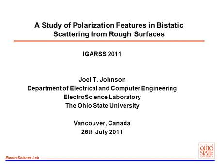 ElectroScience Lab A Study of Polarization Features in Bistatic Scattering from Rough Surfaces IGARSS 2011 Joel T. Johnson Department of Electrical and.