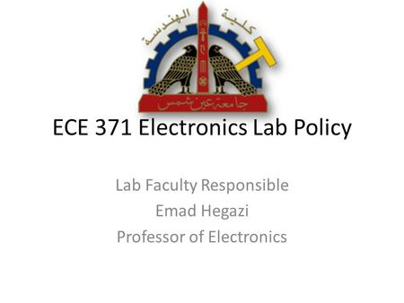 ECE 371 Electronics Lab Policy Lab Faculty Responsible Emad Hegazi Professor of Electronics.