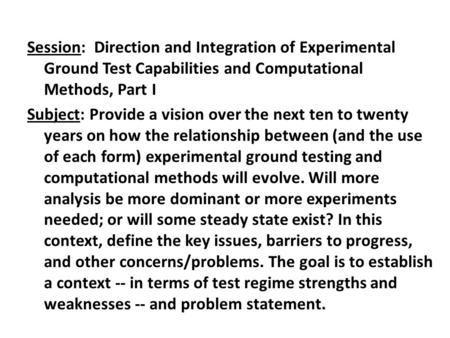 Session: Direction and Integration of Experimental Ground Test Capabilities and Computational Methods, Part I Subject: Provide a vision over the next ten.