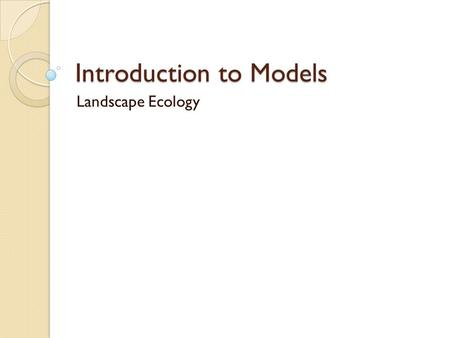 Introduction to Models Landscape Ecology. What are models?