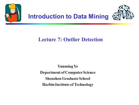 Lecture 7: Outlier Detection Introduction to Data Mining Yunming Ye Department of Computer Science Shenzhen Graduate School Harbin Institute of Technology.