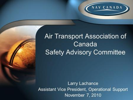 Air Transport Association of Canada Safety Advisory Committee Larry Lachance Assistant Vice President, Operational Support November 7, 2010.