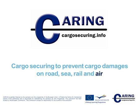 Cargo securing to prevent cargo damages on road, sea, rail and air CARING is partially financed by the Leonardo da Vinci programme of the European Union.