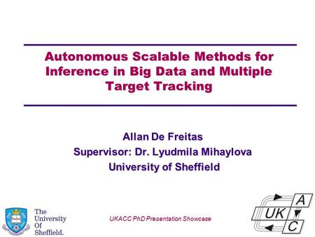 Univ logo Autonomous Scalable Methods for Inference in Big Data and Multiple Target Tracking Allan De Freitas Supervisor: Dr. Lyudmila Mihaylova University.