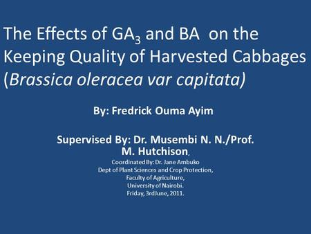 The Effects of GA 3 and BA on the Keeping Quality of Harvested Cabbages (Brassica oleracea var capitata) By: Fredrick Ouma Ayim Supervised By: Dr. Musembi.